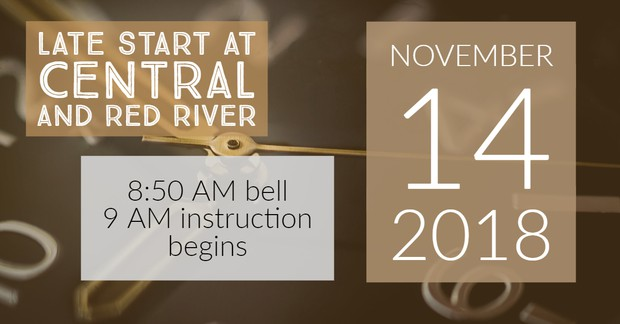 Late Start at Central and Red River High School. 8:50 a.m. bell rings. 9 a.m. instruction begins. November 14th.
