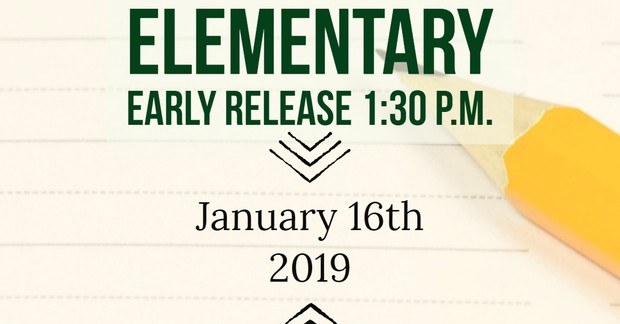 Elementary Early Release at 1:30 p.m. January 16, 2019.