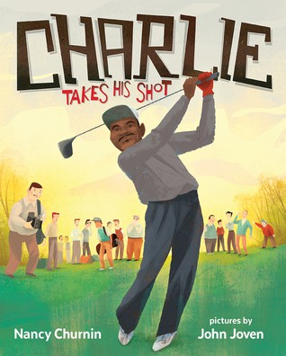 Charlie Takes His Shot: How Charlie Sifford Broke the Color Barrier of Golf by Nancy Churnin