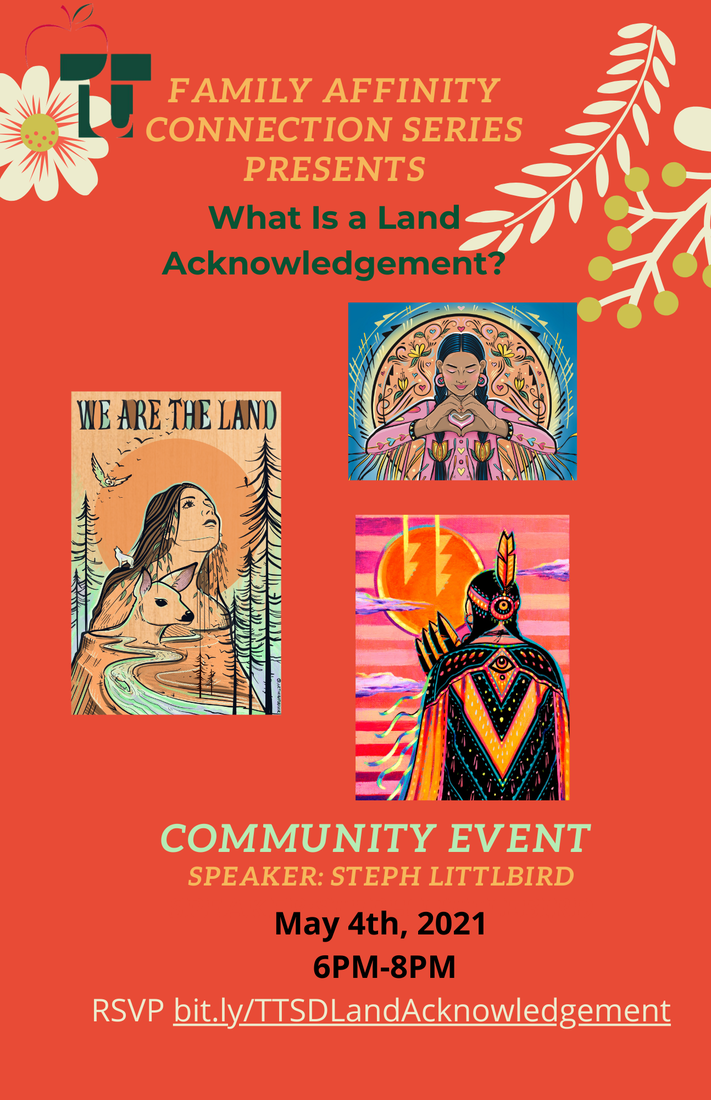 Family Affinity Connection Series Presents What is a Land Acknowledgement? Community Event Speaker: Steph Littlbird May 4, 6-8 pm RSVP bit.ly/TTSDLandAcknowledgement