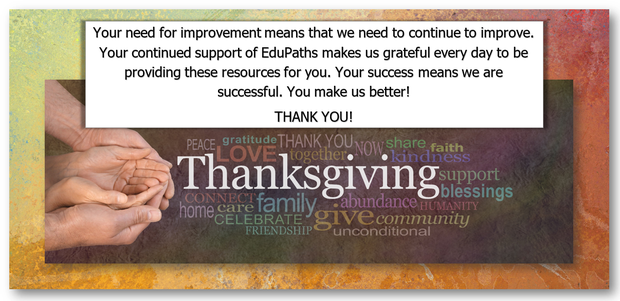 Your need for improvement means that we need to continue to improve. Your continued support of EduPaths makes us grateful every day to be providing these resources to you. Your success means we are successful. You make us better! Thank you!