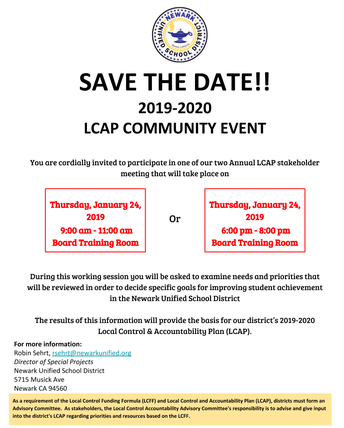 SAVE THE DATE!! 2019-2020  LCAP COMMUNITY EVENT  You are cordially invited to participate in one of our two Annual LCAP stakeholder meeting that will take place on   Or      During this working session you will be asked to examine needs and priorities that will be reviewed in order to decide specific goals for improving student achievement in the Newark Unified School District   The results of this information will provide the basis for our district's 2019-2020 Local Control & Accountability Plan (LCAP).  hursday, January 24, 2019  9:00 am - 11:00 am Board Training Room Thursday, January 24, 2019  6:00 pm - 8:00 pm Board Training Room
