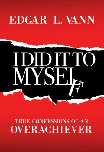 I Did It to Myself: True Confessions of an Overachiever by Edgar L. Vann