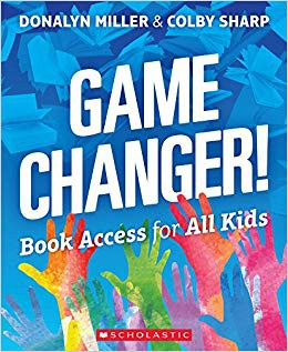 Game Changer! Book Access for All Kids by Donalyn Miller and Colby Sharp