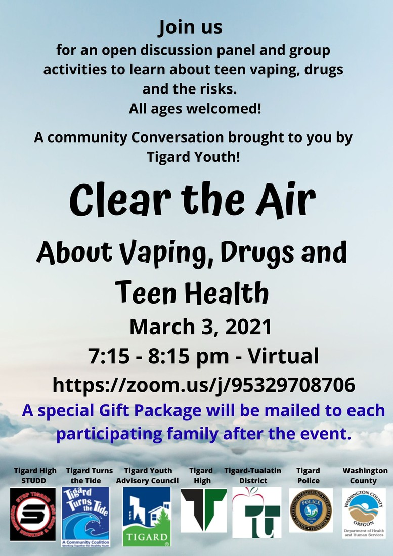 Join us for an open discussion panel and group activities to learn about teen vaping, drugs and the risks. All ages welcomed! A Community Conversation brought to you by Tigard Youth! Clear the Air About Vaping, Drugs and Teen Health March 3, 2021 7:15 - 8:15 pm - Virtual https://zoom.us/j/95329708706 A Special Gift Package will be mailed to each participating family after the event. Posters: Tigard High STUDD, Tigard Turns the Tide, Tigard Youth Advisory Council, Tigard High, Tigard Tualatin District, Tigard Police & Washington County,