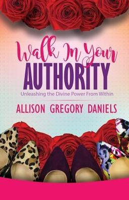 Walk in Your Authority (Unleashing the Divine Power from Within) by Allison Gregory Daniels