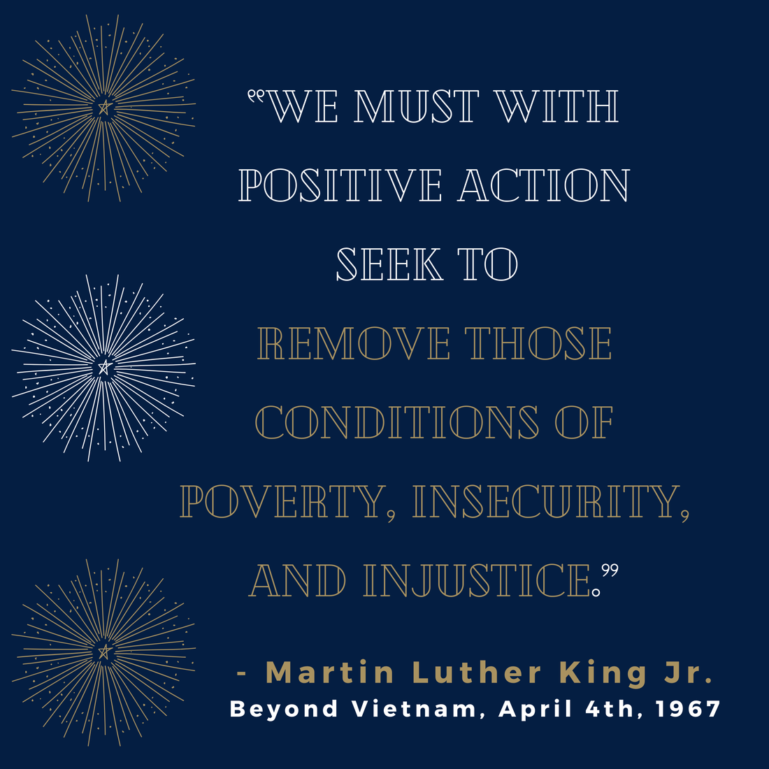 """""""We must with positive action seek to remove those conditions of poverty, insecurity, and injustice.""""  Martin Luther King Jr., Beyond Vietnam, April 4th, 1967"""