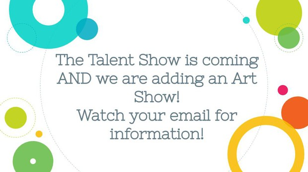 The talent show and art show are coming. Watch your email for information