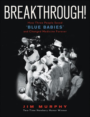 "Breakthrough!: How Three People Saved ""Blue Babies"" and Changed Medicine Forever by Jim Murphy"