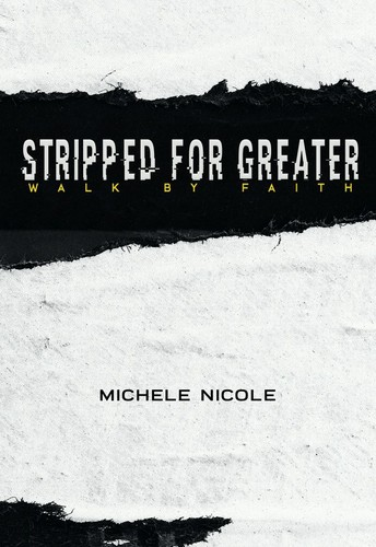 Stripped For Greater: Walk By Faith by Michele Nicole Mitchell