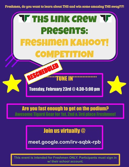 THS LINK CREW PRESENTS: FRESHMEN KAHOOT! COMPETITION (Rescheduled) Tune in Tuesday, Feb. 23 @ 4:40 -5 pm Are you fast enough to get on teh podium? Awesome Tigard Gear for 1st, 2nd & 3rd place Freshmen! Join us virtually @ meet.google.com/irv-sqbk-rpb This event is intended for Freshmen ONLY. Participants much sign in w/their school account.
