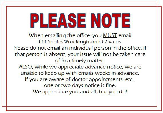 PLEASE NOTE: When emailing the office, you MUST email LEESnotes@rockingham.k12.va.us. Please do not email an individual person in the office. If that person is absent, your issue will not be taken care of in a timely mater. ALSO, while we appreciate advance notice, we are unable to keep up with emails weeks in advance. If you are aware of doctor appointments, etc. one or two days notice is fine. We appreciate you and all that you do!