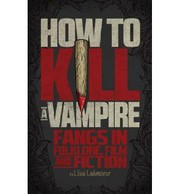 How to kill a vampire : fangs in folklore, film and fiction