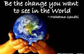 be the change you want to see in the world  ~ Mahatma Gandhi