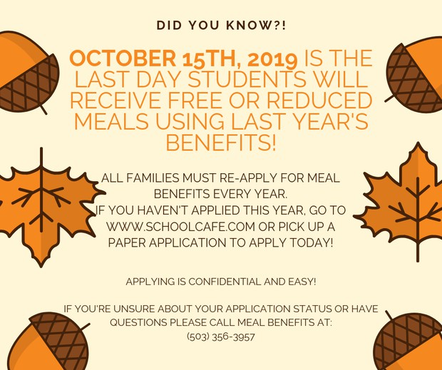 "October 15th, 2019 is the last day students will receive free meals from last year's benefits.   Every family must re-apply for Meal Benefits every school year. If you've already received a letter that says your students are Approved for Benefits, you do not need to do anything further.    Go to www.schoolcafe.com to apply today! Or pick up a paper application at any school and turn it in quickly. As a parent or guardian, you are responsible to pay for all meals received at school. If your application is not processed before October 15th, your students will go into ""Paid"" status and you will be responsible to pay for all meals they receive at school.    Avoid a gap in your student's benefits – apply today! Applying is confidential and easy. If you need help, please call Meal Benefits at (503)356-3957."