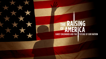 Film Series - The Raising of America:  Early Childhood and the Future of Our Nation