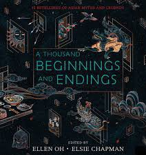A Thousand Beginnings and Endings : 15 Retellings of Asian Myths and Legends  edited by Ellen Oh & Elsie Chapman.