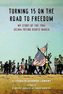 Turning 15 on the Road to Freedom: my story of the Selma Voting Rights March by Lynda Blackmon Lowery