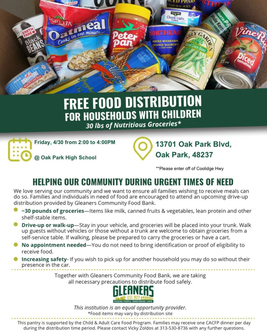 Oak Park Schools & Gleaners Community Food Bank are continuing to serve our community this spring. We want to ensure all families wishing to receive meals can do so. Families and individuals in need of food are encouraged to attend an upcoming drive-up distribution provided by Gleaners Community Food Bank    The distribution will take place on Friday, April 30 from 2 p.m. to 4 p.m. at Oak Park High School (13701 Oak Park Blvd, Oak Park 48237). PLEASE ENTER OFF OF COOLIDGE HWY.      Please contact Vicky Zoldos at 313-530-8736 with any further questions.