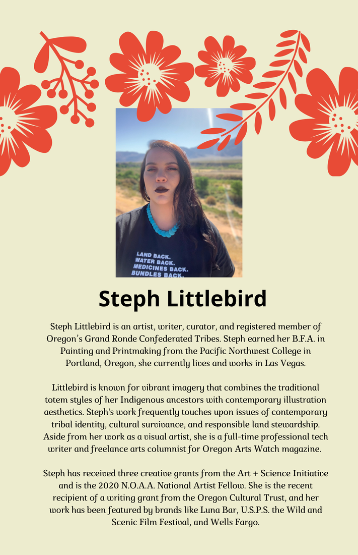 Steph Littlebird is an artist, writer, curator and registered  member of Oregon's Grand Ronde Confederated Tribes. Steph earned her B.F.A. in painting and Printmaking from the Pacific Northwest College in Portland Oregon, she currently lives and works in Las Vegas. Littlebird is know for vibrant imagery that combines the traditional totem styles of her Indigenous ancestors with contemporary illustration tribal identity, cultural survivance and responsible land stewardship. Aside from her work as a visual artist, she is a full time professional tech writer and freelance arts columnist for Oregon Arts Watch magazine. Steph has received three creative grants from the Art + Science Initiative and is the 2020 N.O.A.A. National Artist Fellow. She is the recent recipient of a writing grant from the Oregon Cultural Trust and her work has been featured by brands like Luna Bar, U.S.P.S. the Wild and Scenic Film Festival and Wells Fargo.