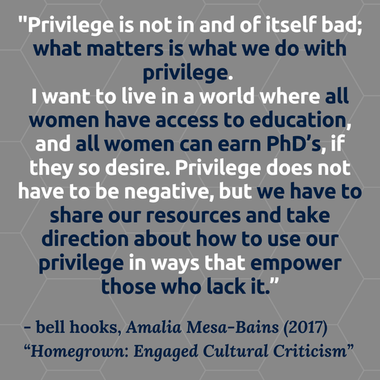 """""""Privilege is not in and of itself bad; what matters is what we do with privilege. I want to live in a world where all women have access to education, and all women can earn PhD's, if they so desire. Privilege does not have to be negative, but we have to share our resources and take direction about how to use our privilege in ways that empower those who lack it.  bell hooks, Amalia Mesa-Bains (2017). """"Homegrown: Engaged Cultural Criticism"""""""