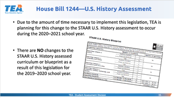 House Bill 1244 - US History Assessment Image. Due to the amount of time necessary to implement this legislation, TEA is planning for changes to STAAR to occur during the 2020-2021 school year.