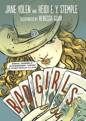 Bad Girls: Sirens, Jezebels, Murderesses, Thieves, and Other Female Villains by Jane Yolen
