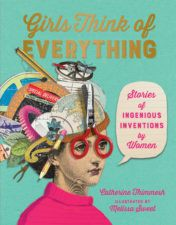 Girls Think of Everything: Stories of Ingenious Inventions by Women by by Catherine Thimmesh and Melissa Sweet