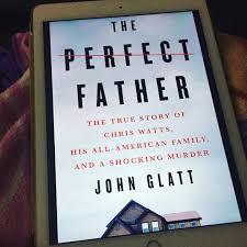 The Perfect Father: The True Story of Chris Watts by John Glatt