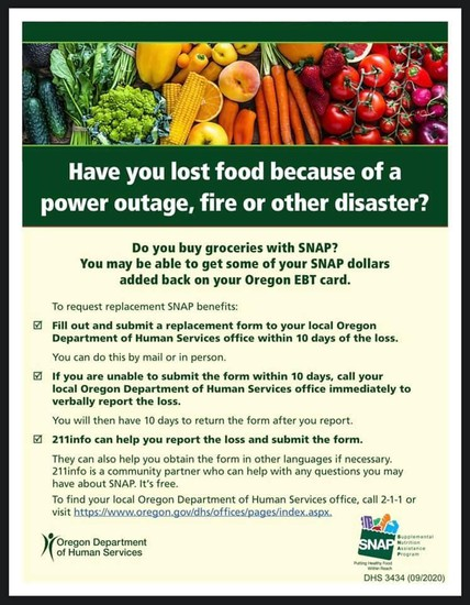 Have you lost food because of a power outage, fire or other disaster? Do you buy groceries with SNAP? You may be able to get some of your SNAP dollars added back on your Oregon EBT card. To request replacement SNAP benefits: Fill out and submit a replacement form to your local Oregon Department of  Human Services office within 10 days of the loss. You can do this by mail or in person. If you are unable to submit the form within 10 days, call your local Oregon Department of Human Services office immediately to verbally report the loss. You will then have 10 days to return the form after you report. 211info can help you report the loss and submit the form. They can also help you obtain the form in other langages if necessary. 211info is a community partner who can help with any questions you may have about SNAP. It's free. To find your local Oregon Department of Human Services office, call 2-1-1 or visit https://www.oregon.gov/dhs/offices/pages/index.aspx. Oregon Department of Human Services DHS 3434