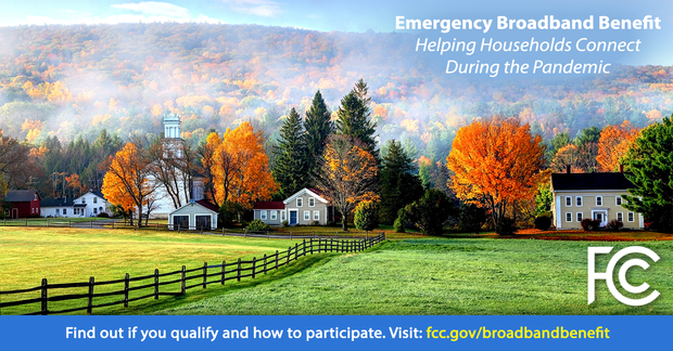 rural farm and town setting with rolling hills and foliage. Text: Emergency Broadband Benefit Helping Household Connect During the Pandemic. Find out if you qualify and how to participate. Visit fcc.gov/broadbandbenefit