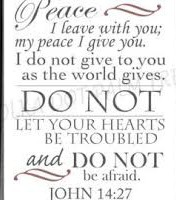 """""""Peace I leave with you; my peace I give to you. Not as the world gives do I give it to you. Do not let your hearts be troubled or afraid."""" John 14:27"""