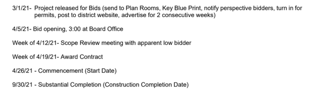 3/1/21- Project released for Bids (send to Plan Rooms, Key Blue Print, notify perspective bidders, turn in for  permits, post to district website, advertise for 2 consecutive weeks)   4/5/21- Bid opening, 3:00 at Board Office   Week of 4/12/21- Scope Review meeting with apparent low bidder   Week of 4/19/21- Award Contract   4/26/21 - Commencement (Start Date)   9/30/21 - Substantial Completion (Construction Completion Date)