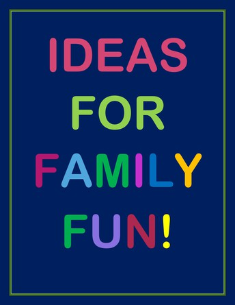 IDEAS FOR FAMILY FUN- NO SCREENS!
