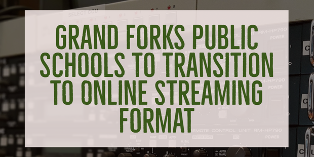 Grand Forks Public Schools to Transition to Online Streaming Format