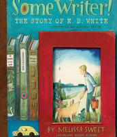 Some Writer! The Story of E. B. White by Melissa Sweet