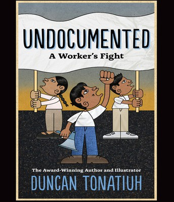 Undocumented: A Workers's Fight by Duncan Tonatiuh