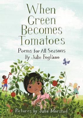 When Green Becomes Tomatoes: Poems for All Seasons by Julie Fogliano