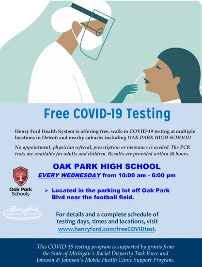 Henry Ford Health System is offering free, walk-in COVID-19 testing at Oak Park High School and multiple locations throughout Metro Detroit.  No appointment, physician referral, prescription or insurance is needed. The PCR (nasal swab) tests are available for adults and children.    Results will be provided within 48 hours. If you are having symptoms or suspect that you may have COVID-19, please take advantage of this free service.  Because testing dates, times and locations may change, please visit www.henryford.com/freecovidtest for updates. Or, call 313-876-1363 Monday through Friday between 10 a.m. and 3 p.m.