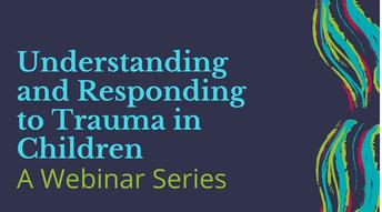 Understanding and Responding to Trauma in Children - Webinar Series