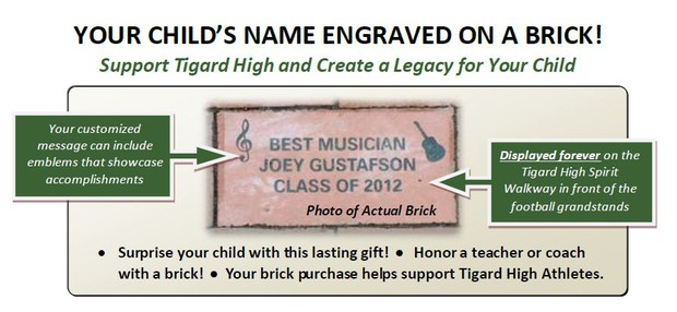 Your Child's name Engraved On a Brick! Your customized message can include emblems that showcase accomplishments. Displayed forever on teh Tigard High Spirit Walkway in front of the football grandstands. - Surprise your child with this lasting gift! Honor a teacher or coach with a bridck! Your brick purchase helps support Tigard High Athletics.