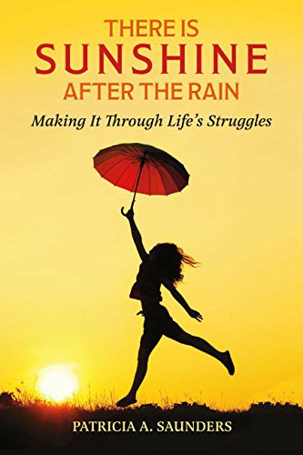 There Is Sunshine After The Rain: Making It Through Life's Struggle by Patricia A. Saunders