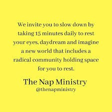 "Yellow background with black text that says ""We invite you to slow down by taking 15 minutes daily to rest your eyes, daydream, and imagine a new world that includes radical community holding space for you to rest."" The Nap Ministry @thenapministry"