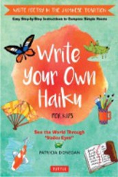 Write Your Own Haiku for Kids : Write Poetry in the Japanese Tradition - Easy Step-by-Step Instructions to Compose Simple Poems by Patricia Donegan,
