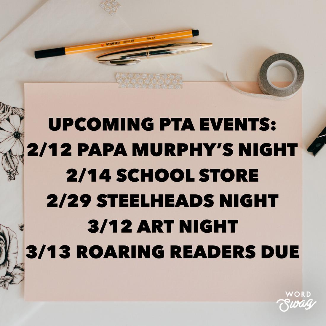 pen, pencil, tape-Upcoming PTA events: 2/12 papa murphy's night, 2/14 school store, 2/29 steelheads night, 3/12 art night, 3/13 roaring readers due