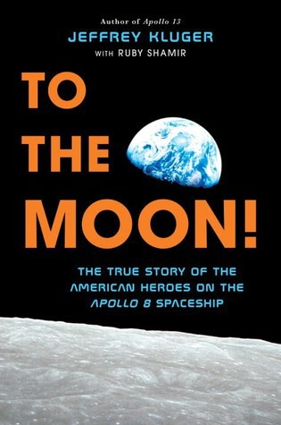 To the Moon: the true stories of the American heroes on the Apollo 8 Spaceship by Jeffrey Kluger