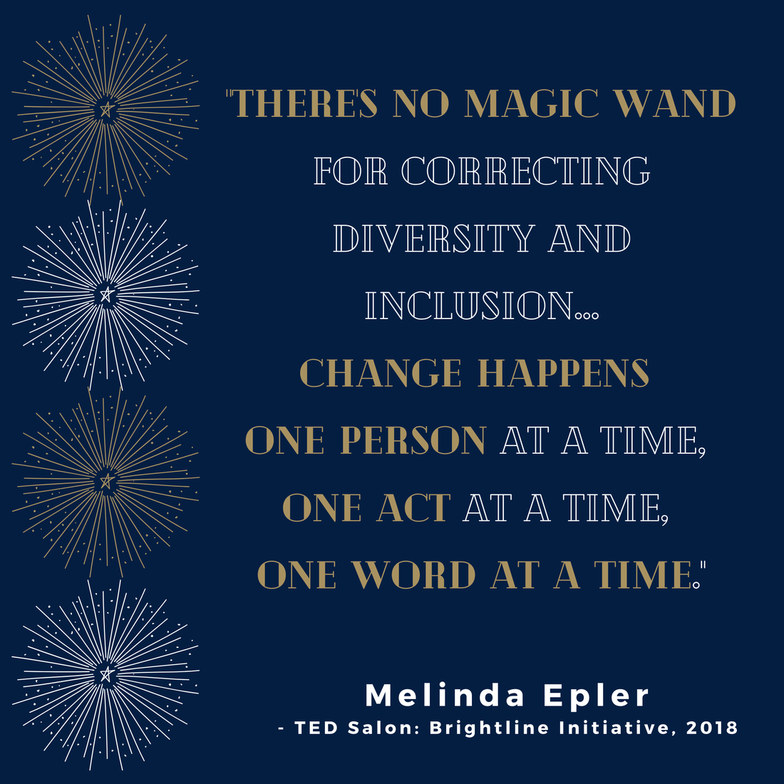 """""""There's no magic wand for correcting diversity and inclusion...change happens one person at a time, one act at a time, one word at a time."""" Melinda Epler, TED Salon: Brightline Initiative, 2018"""