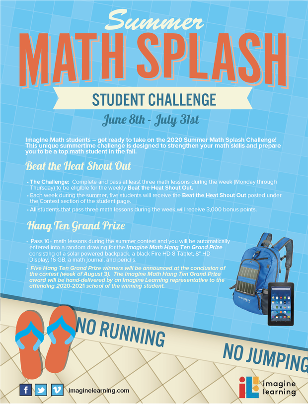 "Summer Math Splash - STUDENT CHALLENGE-  June 8th - July 31st Imagine Math students – get ready to take on the 2020 Summer Math Splash Challenge! This unique summertime challenge is designed to strengthen your math skills and prepare you to be a top math student in the fall.  The Challenge: Complete and pass at least three math lessons during the week (Monday through Thursday) to be eligible for the weekly Beat the Heat Shout Out. • Each week during the summer, five students will receive the Beat the Heat Shout Out posted under the Contest section of the student page. • All students that pass three math lessons during the week will receive 3,000 bonus points.  Hang Ten Grand Prize - Pass 10+ math lessons during the summer contest and you will be automatically entered into a random drawing for the Imagine Math Hang Ten Grand Prize consisting of a solar powered backpack, a black Fire HD 8 Tablet, 8"" HD Display, 16 GB, a math journal, and pencils. • Five Hang Ten Grand Prize winners will be announced at the conclusion of the contest (week of August 3). The Imagine Math Hang Ten Grand Prize award will be hand-delivered by an Imagine Learning representative to the attending 2020-2021 school of the winning student."
