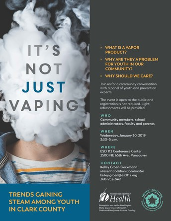 Event: It's not just vaping, trends gaining steam among youth in Clark County. Learn what is a vapor product, why they are a problem for youth in our community and why we should care. January 30th 2019 from 3:30-5pm at ESD112. 2500 NE 65th Ave. Vancouver, WA. Contact Kelley.groen@esd112.org or call 360-952-3461.