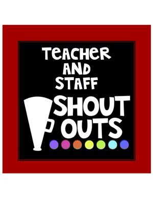 Teacher and Staff Shoutouts!!!